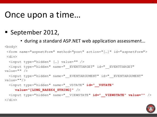 "Once upon a time…  September 2012,  •during a standard ASP.NET web application assessment…  <body>  <form name=""aspnetFor..."
