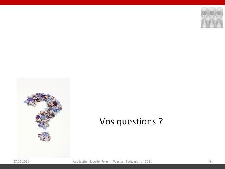 Vos questions ?27.10.2011   Application Security Forum - Western Switzerland - 2011   22