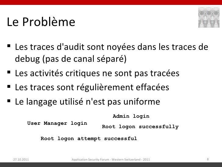Le Problème Les traces daudit sont noyées dans les traces de  debug (pas de canal séparé) Les activités critiques ne son...