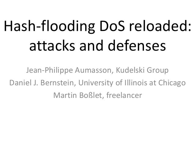 Hash-flooding DoS reloaded:   attacks and defenses    Jean-Philippe Aumasson, Kudelski GroupDaniel J. Bernstein, Universit...