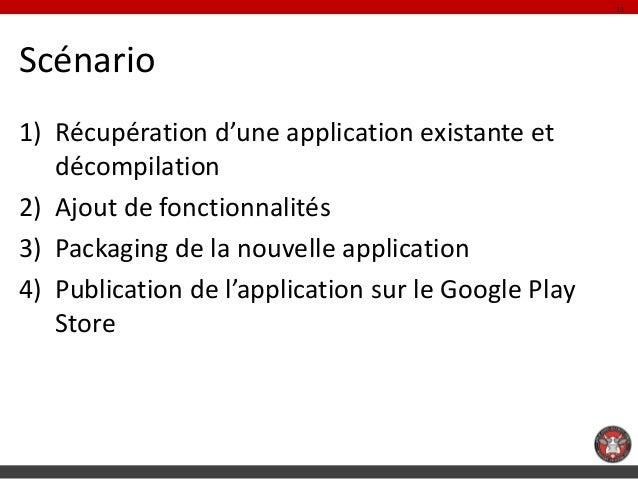 11Scénario1) Récupération d'une application existante et   décompilation2) Ajout de fonctionnalités3) Packaging de la nouv...
