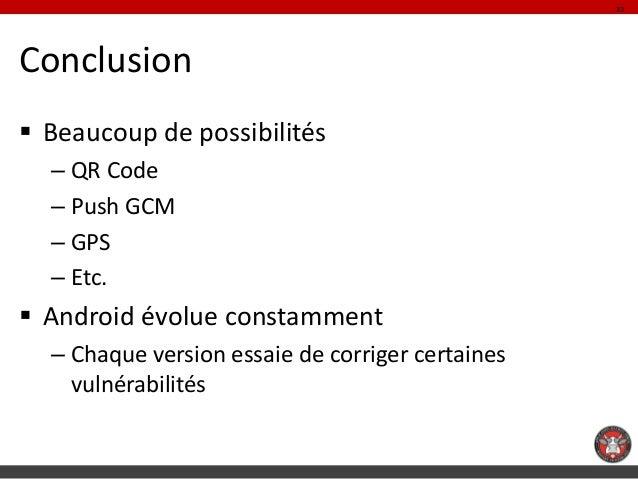 33Conclusion Beaucoup de possibilités  – QR Code  – Push GCM  – GPS  – Etc. Android évolue constamment  – Chaque version...