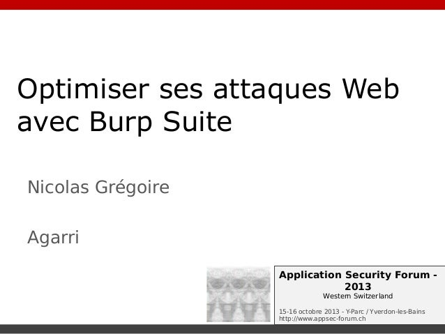 Optimiser ses attaques Web avec Burp Suite Nicolas Grégoire Agarri Application Security Forum 2013 Western Switzerland 15-...