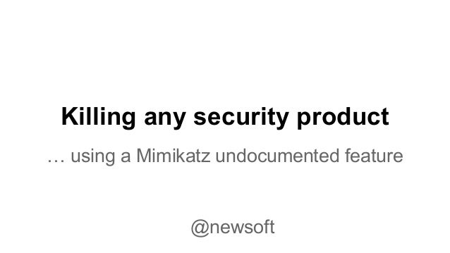 Killing any security product  … using a Mimikatz undocumented feature  @newsoft