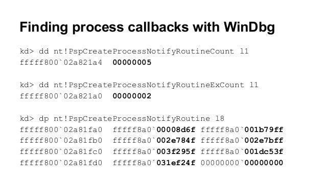 Finding process callbacks with WinDbg  kd> dd nt!PspCreateProcessNotifyRoutineCount l1  fffff800`02a821a4 00000005  kd> dd...