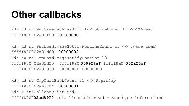 Other callbacks  kd> dd nt!PspCreatethreadNotifyRoutineCount l1 <<< Thread  fffff800`02a81f80 00000000  kd> dd nt!PspLoadI...