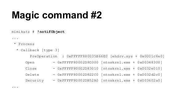 Magic command #2  mimikatz # !notifObject  ...  * Process  * Callback [type 3]  PreOperation : 0xFFFFF880035B66E0 [ehdrv.s...