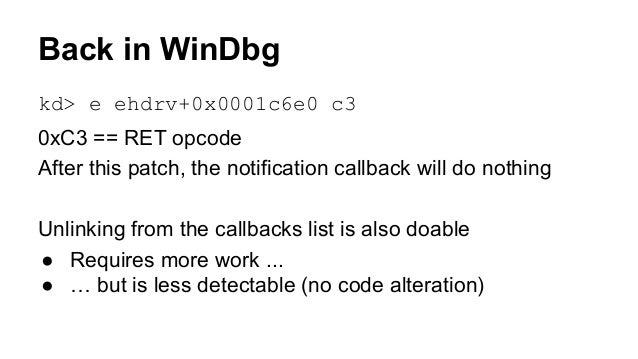 Back in WinDbg  kd> e ehdrv+0x0001c6e0 c3  0xC3 == RET opcode  After this patch, the notification callback will do nothing...