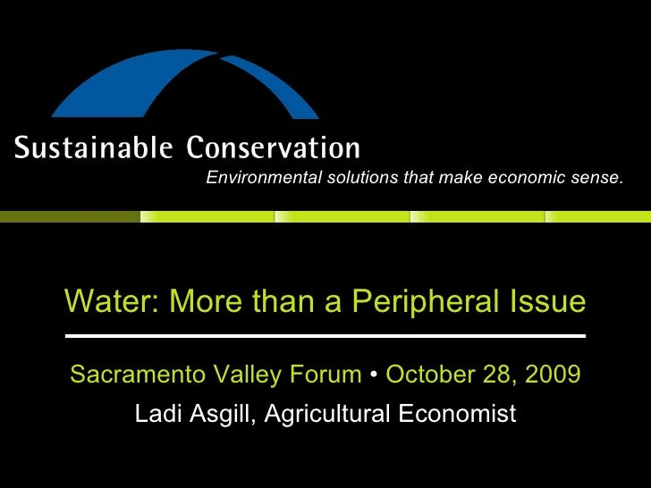 Water: More than a Peripheral Issue Sacramento Valley Forum  •  October 28, 2009 Ladi Asgill, Agricultural Economist Envir...