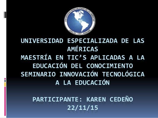 UNIVERSIDAD ESPECIALIZADA DE LAS AMÉRICAS MAESTRÍA EN TIC'S APLICADAS A LA EDUCACIÓN DEL CONOCIMIENTO SEMINARIO INNOVACIÓN...