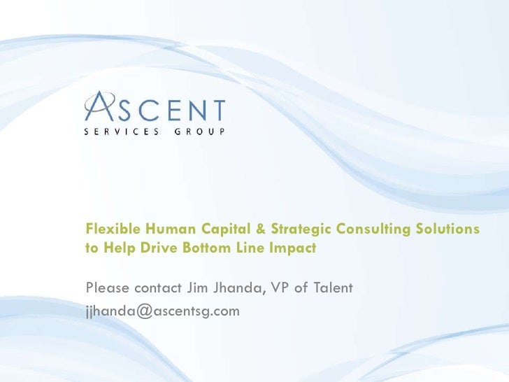 Flexible Human Capital & Strategic Consulting Solutions to Help Drive Bottom Line Impact Please contact Jim Jhanda, VP of ...