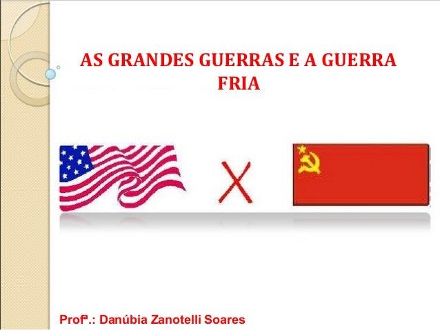 AS GRANDES GUERRAS E A GUERRA FRIA  Profª.: Danúbia Zanotelli Soares