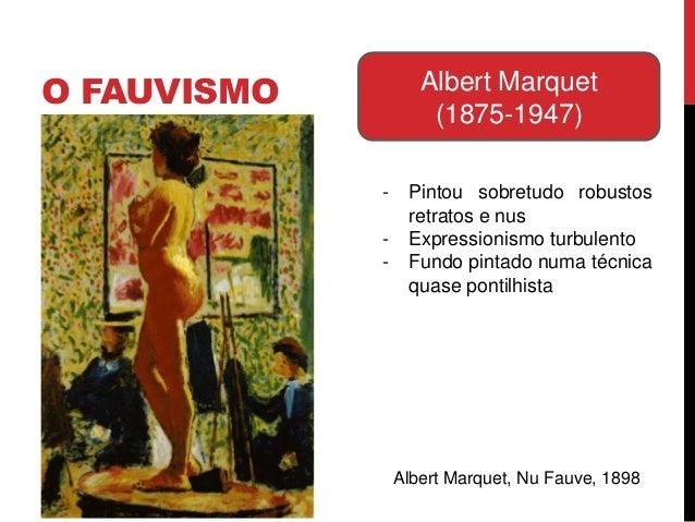 O FAUVISMO Albert Marquet(1875-1947)- Pintou sobretudo robustosretratos e nus- Expressionismo turbulento- Fundo pintado nu...