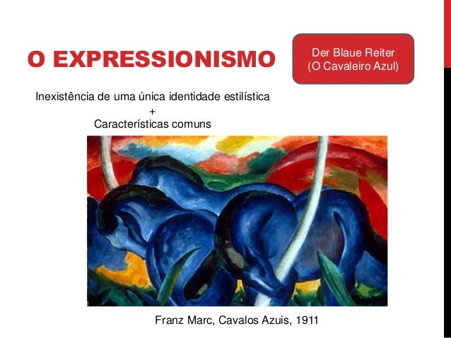 O EXPRESSIONISMO Der Blaue Reiter(O Cavaleiro Azul)Franz Marc, Cavalos Azuis, 1911Características comuns:- Preferência por...