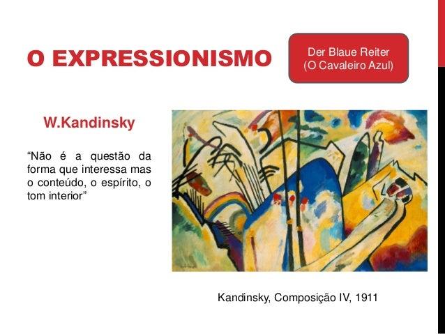 O EXPRESSIONISMO Der Blaue Reiter(O Cavaleiro Azul)W.KandinskyConcluiu que a pintura podeviver sem objecto.Em 1910 pintou ...
