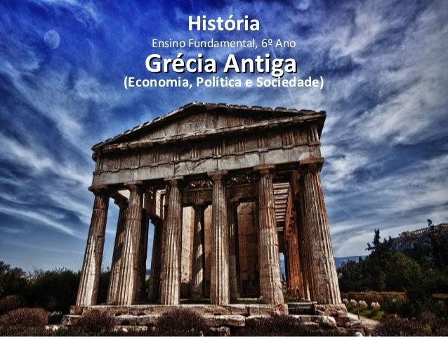 História  Ensino Fundamental, 6º Ano  GGrréécciiaa AAnnttiiggaa  (Economia, Política e Sociedade)