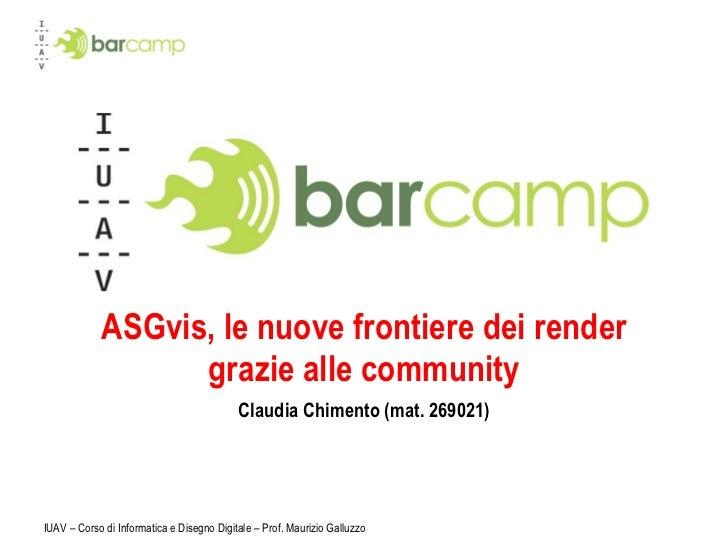 ASGvis, le nuove frontiere dei render grazie alle community Claudia Chimento (mat. 269021) IUAV – Corso di Informatica e D...