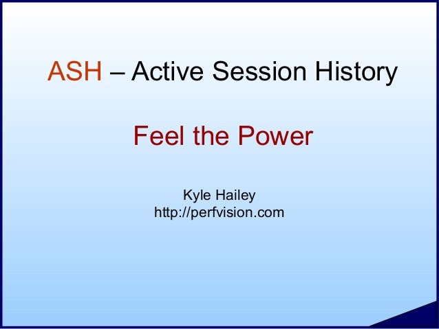 ASH – Active Session History Feel the Power Kyle Hailey http://perfvision.com