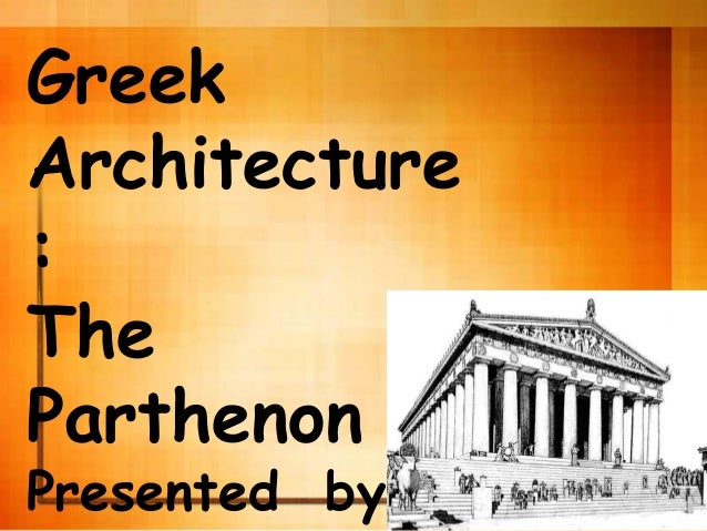 Greek Architecture : The Parthenon Presented by:
