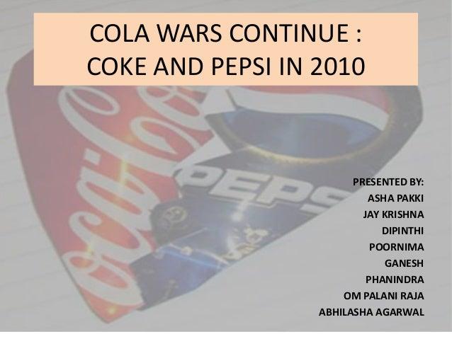 COLA WARS CONTINUE : COKE AND PEPSI IN 2010  PRESENTED BY: ASHA PAKKI JAY KRISHNA DIPINTHI POORNIMA GANESH PHANINDRA OM PA...