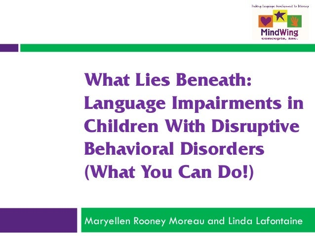What Lies Beneath: Language Impairments in Children With Disruptive Behavioral Disorders (What You Can Do!) Maryellen Roon...