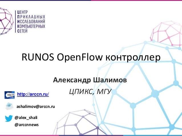 RUNOS OpenFlow контроллер  Александр Шалимов  ЦПИКС, МГУ http://arccn.ru/  ashalimov@arccn.ru  @alex_shali  @arccnnews