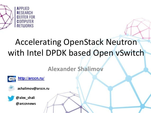 Accelerating OpenStack Neutron with Intel DPDK based Open vSwitch Alexander Shalimov http://arccn.ru/ ashalimov@arccn.ru @...