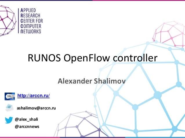 RUNOS OpenFlow controller Alexander Shalimov http://arccn.ru/ ashalimov@arccn.ru @alex_shali @arccnnews
