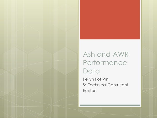 Ash and AWRPerformanceDataKellyn Pot'VinSr. Technical ConsultantEnkitec