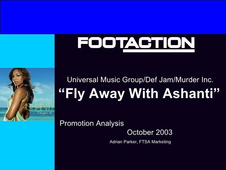 "Universal Music Group/Def Jam/Murder Inc. "" Fly Away With Ashanti""   Promotion Analysis  October 2003 Adrian Parker, FTSA ..."