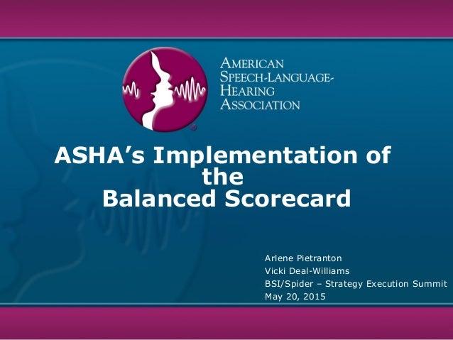 ASHA's Implementation of the Balanced Scorecard Arlene Pietranton Vicki Deal-Williams BSI/Spider – Strategy Execution Summ...