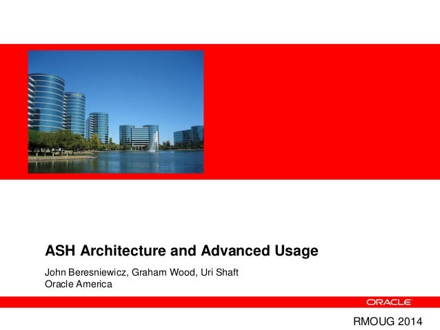 ASH Architecture and Advanced Usage John Beresniewicz, Graham Wood, Uri Shaft Oracle America RMOUG 2014