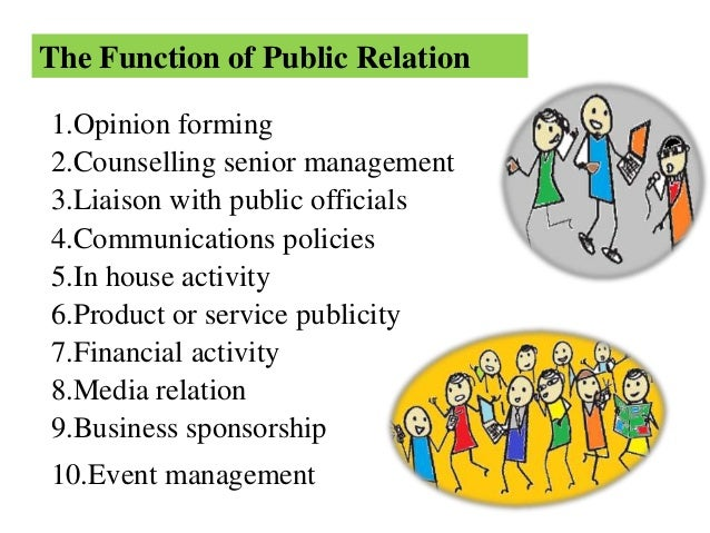 function of public relation Public relations is focussed on building good relations with the public at large by doing favourable publicity, creating a good brand image, dealing with unfavourable news, events, and rumours that directly affect the company's image.