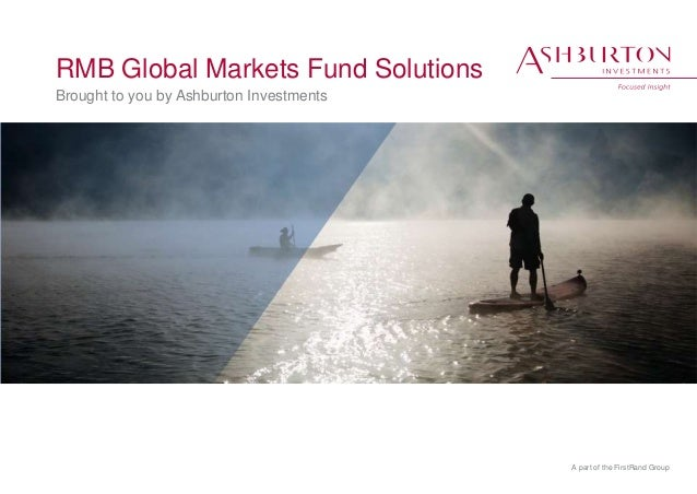 A part of the FirstRand Group RMB Global Markets Fund Solutions Brought to you by Ashburton Investments