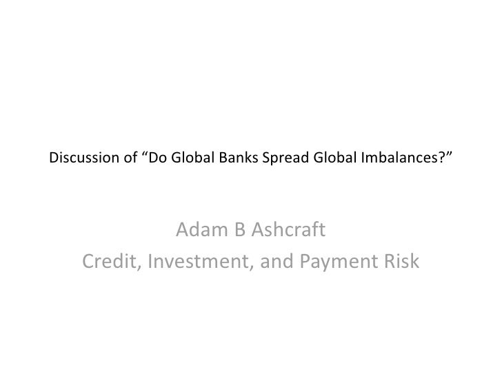 "Discussion of ""Do Global Banks Spread Global Imbalances?""                   Adam B Ashcraft     Credit, Investment, and Pa..."