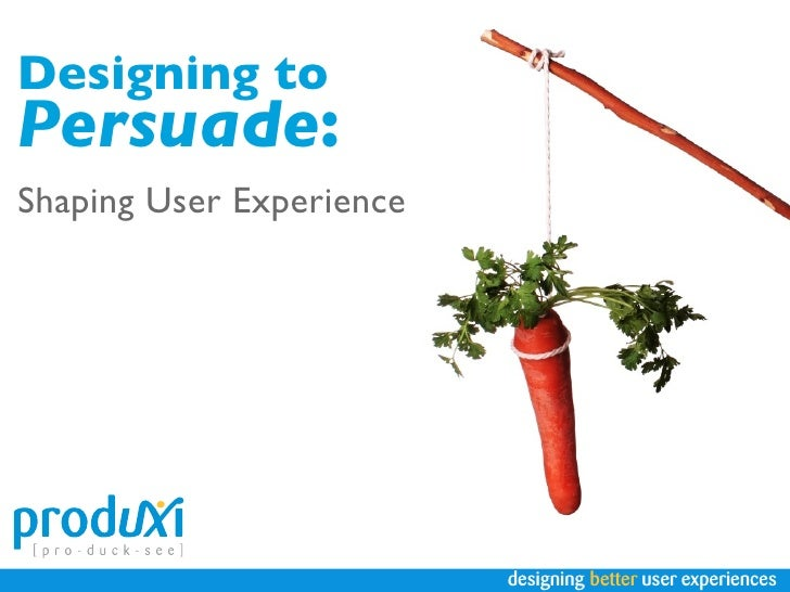 Designing to Persuade: Shaping User Experience                               designing better user experiences
