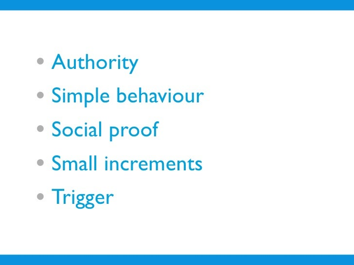 • Authority • Simple behaviour • Social proof • Small increments • Trigger