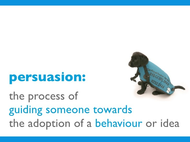 persuasion: the process of guiding someone towards the adoption of a behaviour or idea