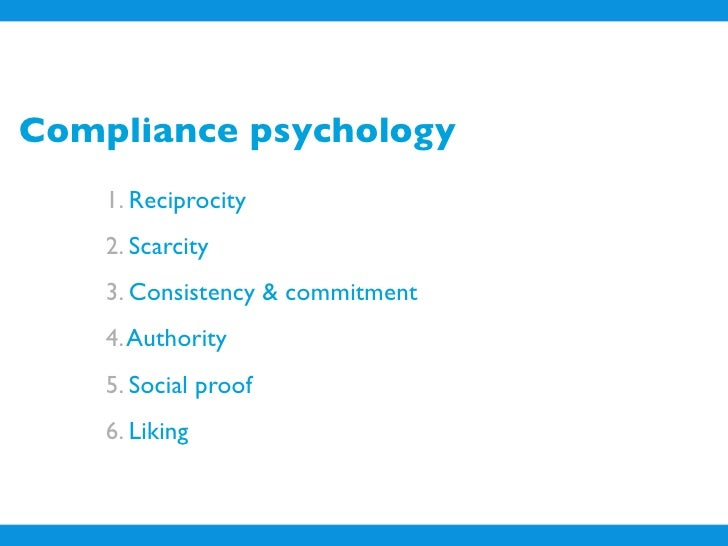 Compliance psychology     1. Reciprocity     2. Scarcity     3. Consistency & commitment     4. Authority     5. Social pr...