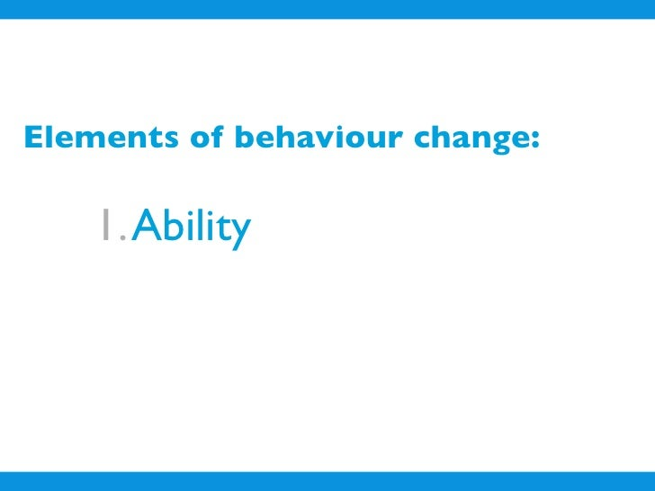 Elements of behaviour change:      1. Ability