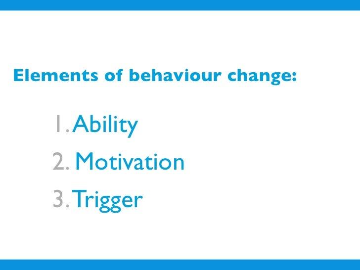 Elements of behaviour change:      1. Ability     2. Motivation     3. Trigger
