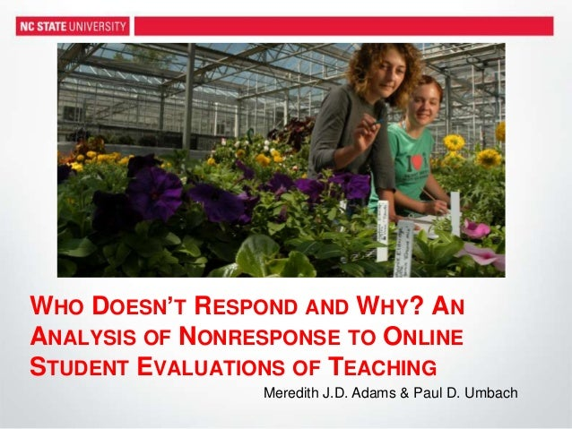 WHO DOESN'T RESPOND AND WHY? AN ANALYSIS OF NONRESPONSE TO ONLINE STUDENT EVALUATIONS OF TEACHING Meredith J.D. Adams & Pa...