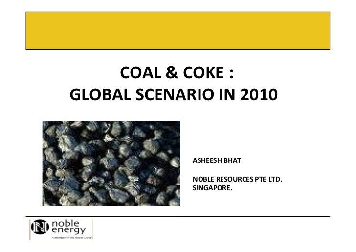 COAL & COKE :GLOBAL SCENARIO IN 2010             ASHEESH BHAT             NOBLE RESOURCES PTE LTD.             SINGAPORE.