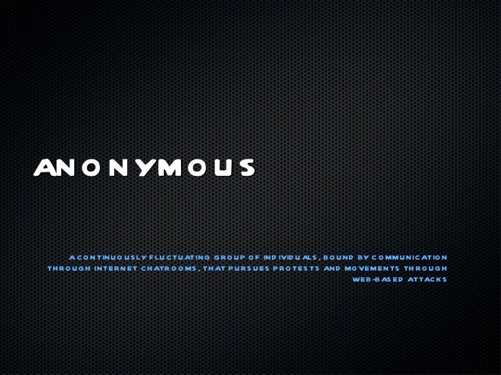 ANONYMOUS <ul><li>A CONTINUOUSLY FLUCTUATING GROUP OF INDIVIDUALS, BOUND BY COMMUNICATION THROUGH INTERNET CHATROOMS, THAT...