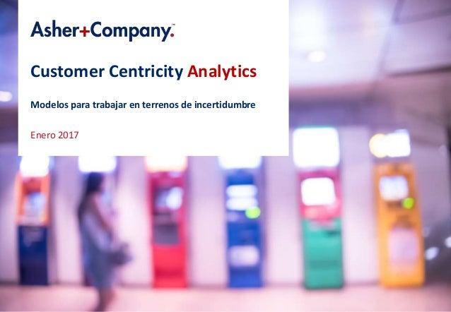 Customer Centricity Analytics Modelos para trabajar en terrenos de incertidumbre Enero 2017