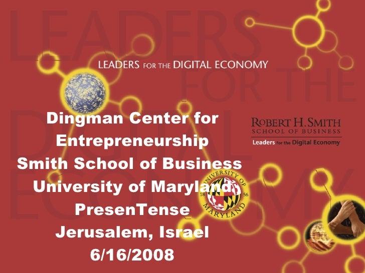 Dingman Center for Entrepreneurship Smith School of Business  University of Maryland PresenTense Jerusalem, Israel 6/16/20...