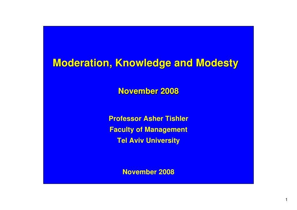 Moderation, Knowledge and Modesty              November 2008            Professor Asher Tishler           Faculty of Manag...