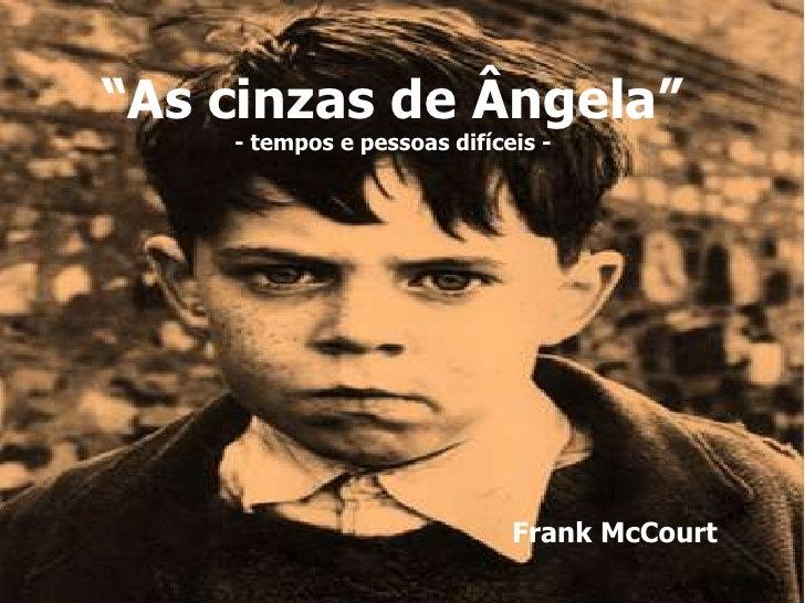 """""""As cinzas de Ângela""""    - tempos e pessoas difíceis -                             Frank McCourt"""