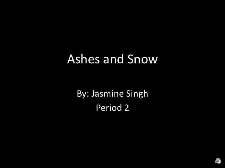 Ashes and Snow<br />By: Jasmine Singh <br />Period 2 <br />